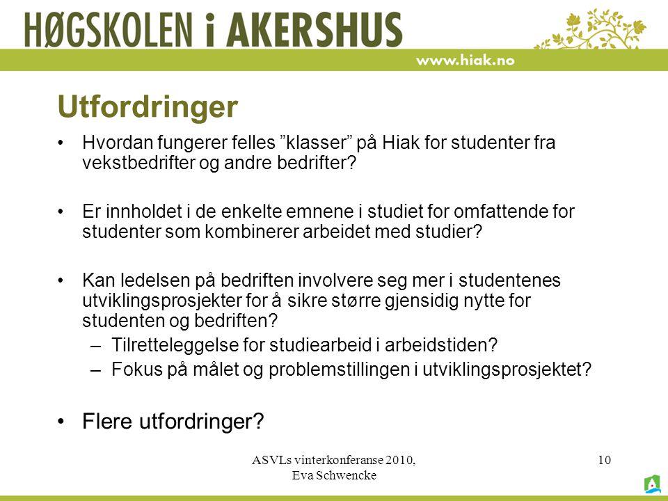 ASVLs vinterkonferanse 2010, Eva Schwencke 10 Utfordringer •Hvordan fungerer felles klasser på Hiak for studenter fra vekstbedrifter og andre bedrifter.