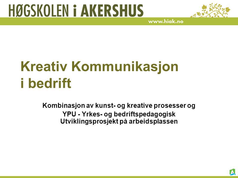 Kreativ Kommunikasjon i bedrift Kombinasjon av kunst- og kreative prosesser og YPU - Yrkes- og bedriftspedagogisk Utviklingsprosjekt på arbeidsplassen