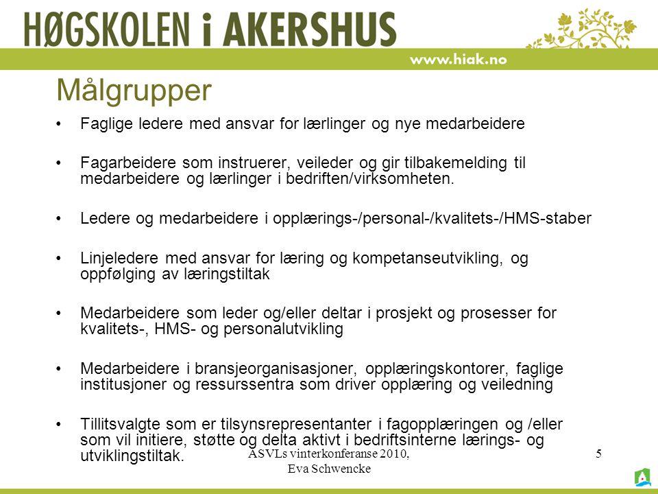 ASVLs vinterkonferanse 2010, Eva Schwencke 5 Målgrupper •Faglige ledere med ansvar for lærlinger og nye medarbeidere •Fagarbeidere som instruerer, veileder og gir tilbakemelding til medarbeidere og lærlinger i bedriften/virksomheten.