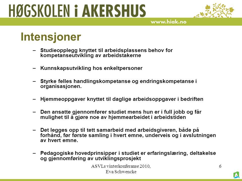 ASVLs vinterkonferanse 2010, Eva Schwencke 6 Intensjoner –Studieopplegg knyttet til arbeidsplassens behov for kompetanseutvikling av arbeidstakerne –Kunnskapsutvikling hos enkeltpersoner –Styrke felles handlingskompetanse og endringskompetanse i organisasjonen.
