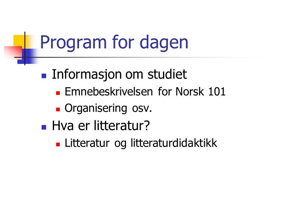 Program for dagen  Informasjon om studiet  Emnebeskrivelsen for Norsk 101  Organisering osv.  Hva er litteratur?  Litteratur og litteraturdidakti