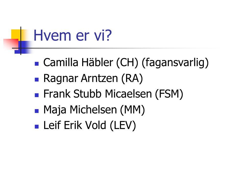 Hvem er vi?  Camilla Häbler (CH) (fagansvarlig)  Ragnar Arntzen (RA)  Frank Stubb Micaelsen (FSM)  Maja Michelsen (MM)  Leif Erik Vold (LEV)