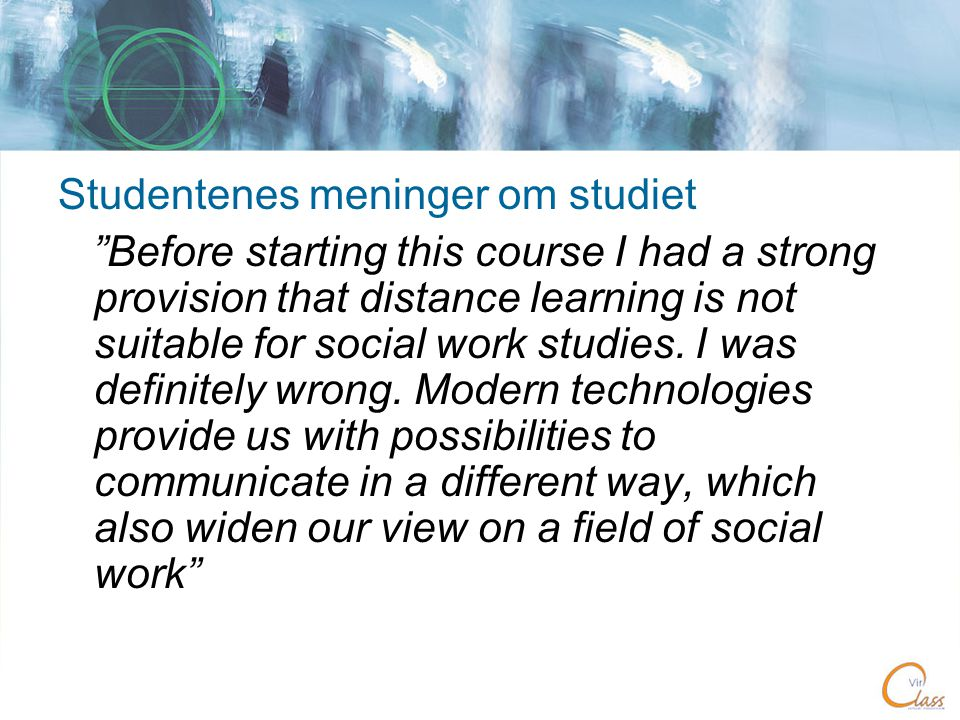 Studentenes meninger om studiet Before starting this course I had a strong provision that distance learning is not suitable for social work studies.