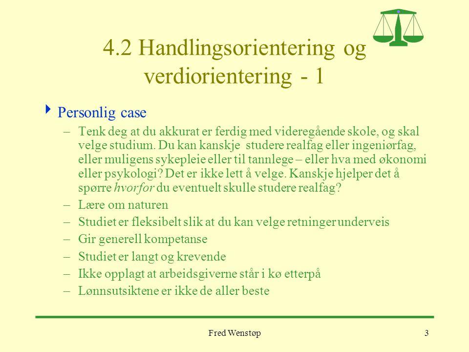 Fred Wenstøp3 4.2 Handlingsorientering og verdiorientering - 1  Personlig case –Tenk deg at du akkurat er ferdig med videregående skole, og skal velg