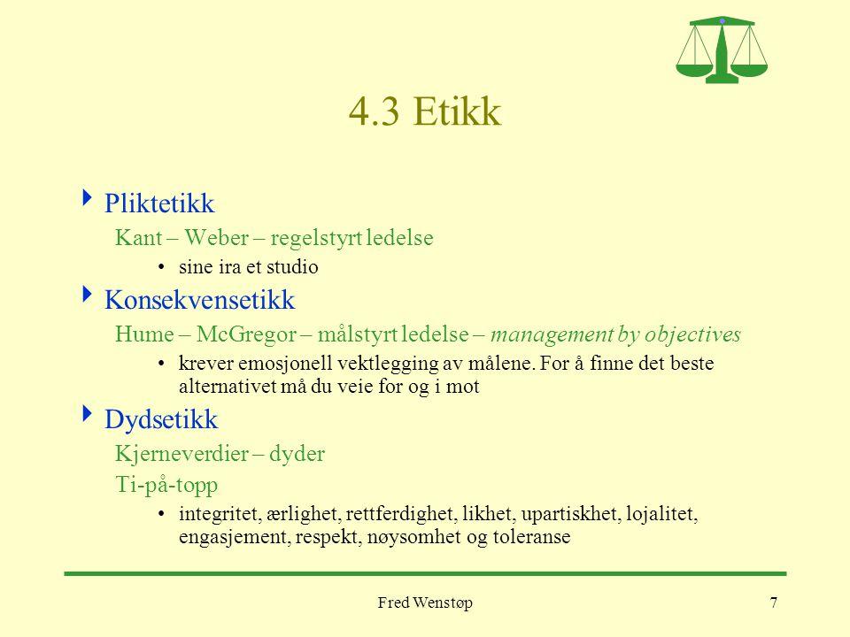 Fred Wenstøp7 4.3 Etikk  Pliktetikk Kant – Weber – regelstyrt ledelse •sine ira et studio  Konsekvensetikk Hume – McGregor – målstyrt ledelse – mana