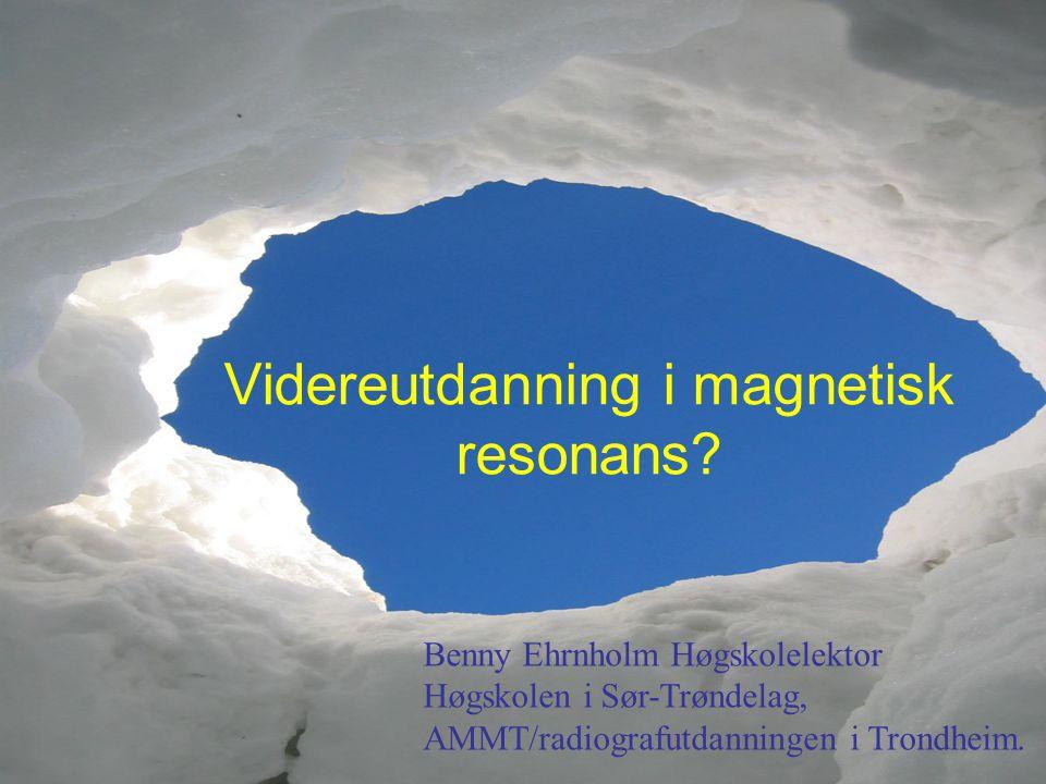 Videreutdanning i magnetisk resonans? Benny Ehrnholm Høgskolelektor Høgskolen i Sør-Trøndelag, AMMT/radiografutdanningen i Trondheim.