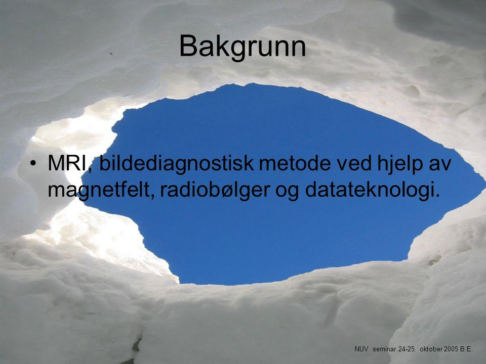 Bakgrunn •MRI, bildediagnostisk metode ved hjelp av magnetfelt, radiobølger og datateknologi. NUV seminar 24-25. oktober 2005 B.E.