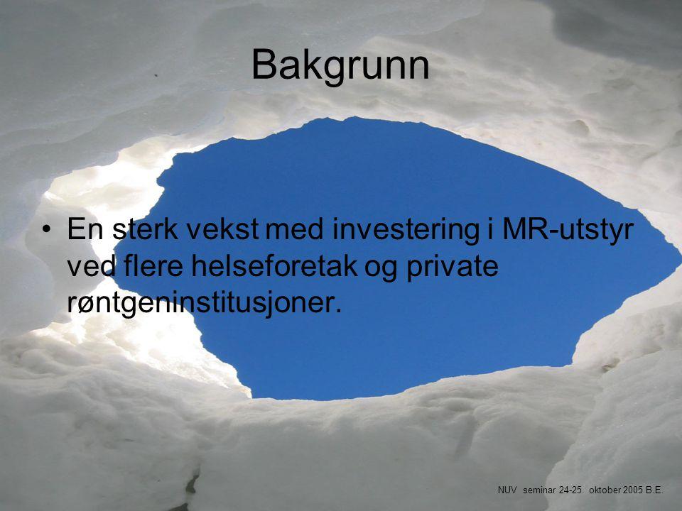 Bakgrunn •En sterk vekst med investering i MR-utstyr ved flere helseforetak og private røntgeninstitusjoner. NUV seminar 24-25. oktober 2005 B.E.