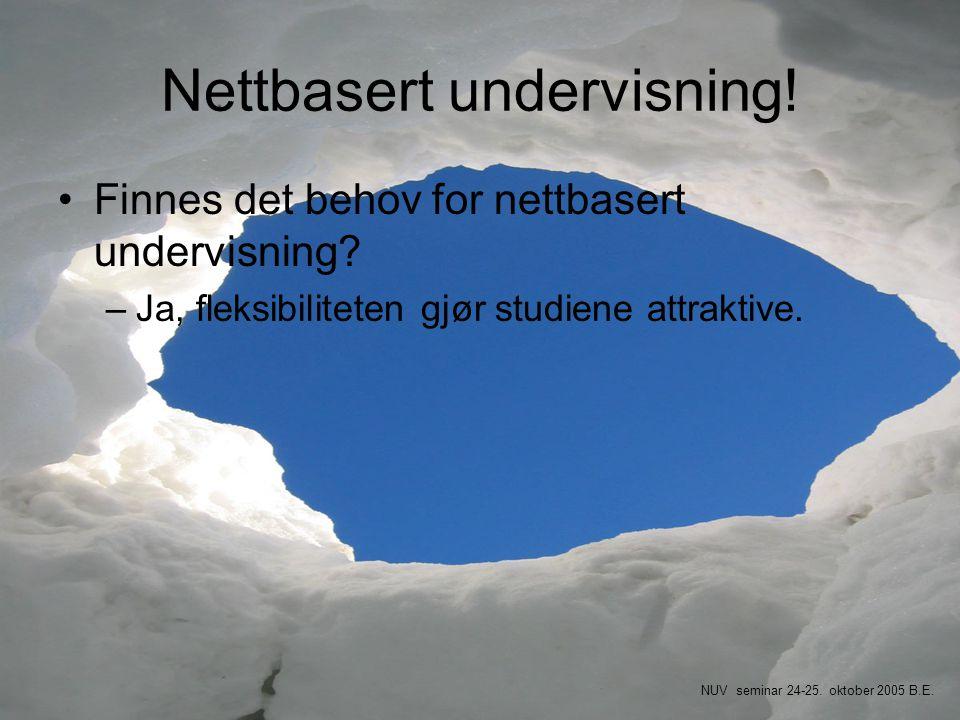 Nettbasert undervisning! •Finnes det behov for nettbasert undervisning? –Ja, fleksibiliteten gjør studiene attraktive. NUV seminar 24-25. oktober 2005
