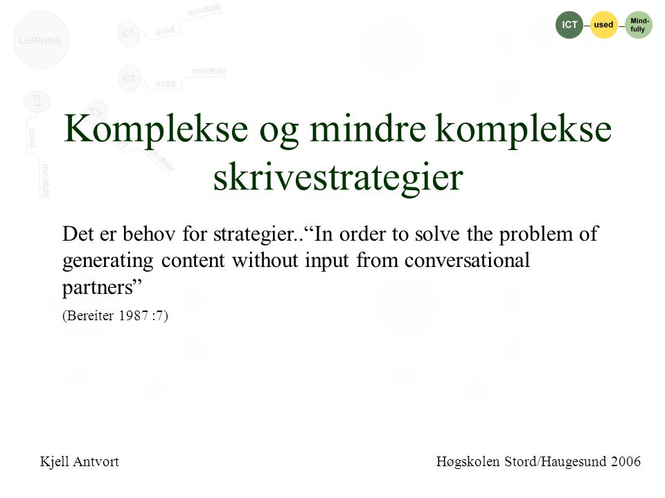 Komplekse og mindre komplekse skrivestrategier Det er behov for strategier.. In order to solve the problem of generating content without input from conversational partners (Bereiter 1987 :7) Kjell Antvort Høgskolen Stord/Haugesund 2006