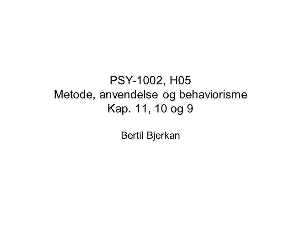 PSY-1002, H05 Metode, anvendelse og behaviorisme Kap. 11, 10 og 9 Bertil Bjerkan