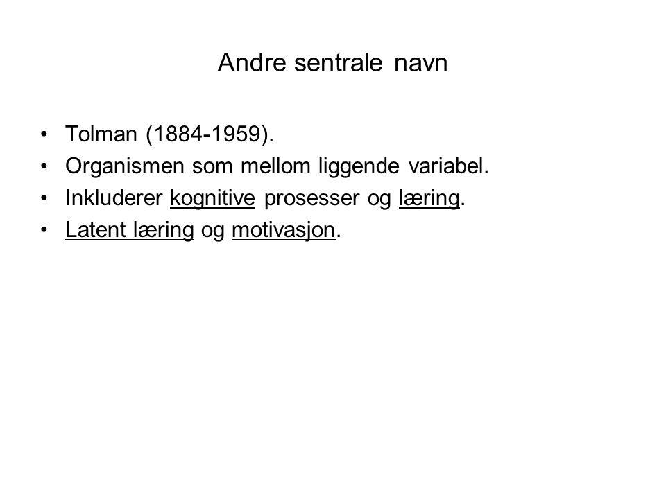 Andre sentrale navn •Tolman (1884-1959). •Organismen som mellom liggende variabel. •Inkluderer kognitive prosesser og læring. •Latent læring og motiva