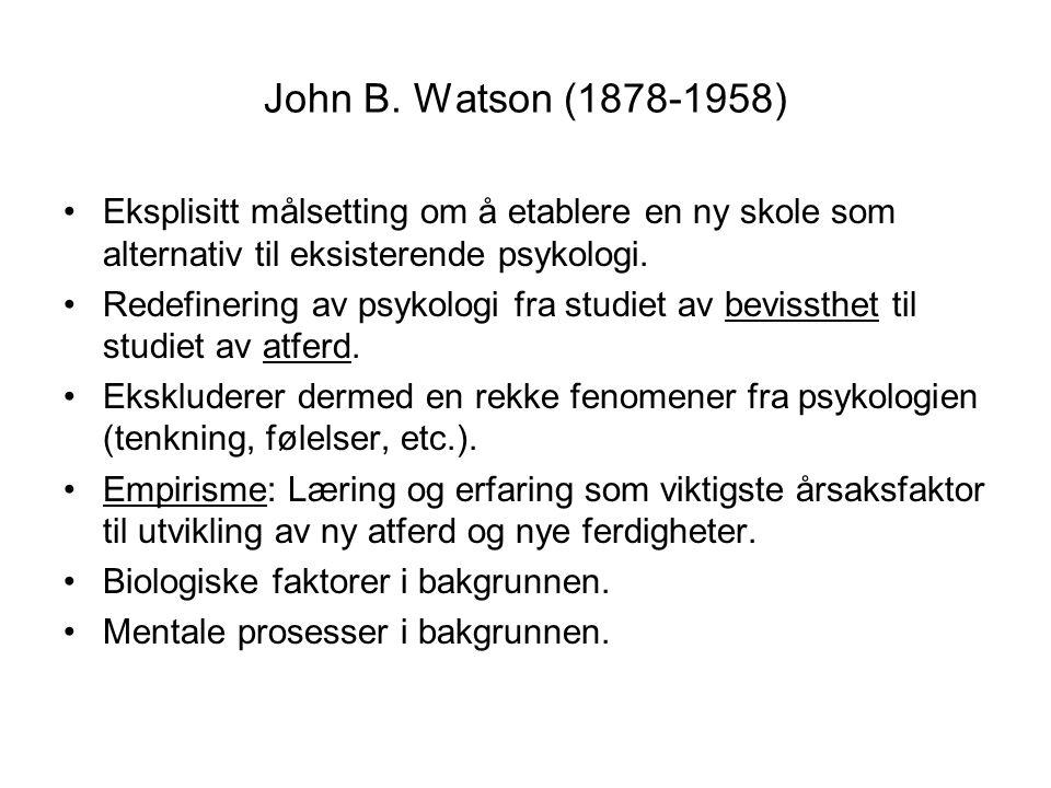 John B. Watson (1878-1958) •Eksplisitt målsetting om å etablere en ny skole som alternativ til eksisterende psykologi. •Redefinering av psykologi fra