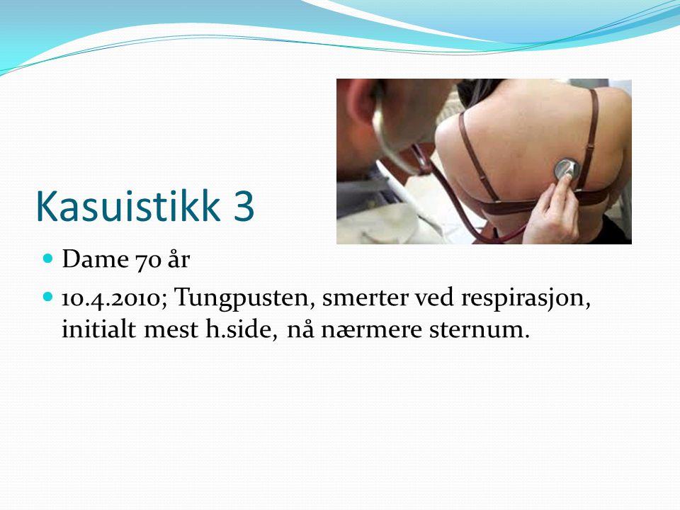 Kasuistikk 3  Dame 70 år  10.4.2010; Tungpusten, smerter ved respirasjon, initialt mest h.side, nå nærmere sternum.