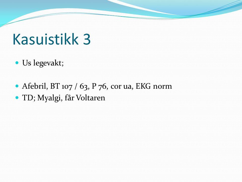 Kasuistikk 3  Us legevakt;  Afebril, BT 107 / 63, P 76, cor ua, EKG norm  TD; Myalgi, får Voltaren