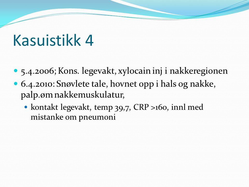 Kasuistikk 4  5.4.2006; Kons. legevakt, xylocain inj i nakkeregionen  6.4.2010: Snøvlete tale, hovnet opp i hals og nakke, palp.øm nakkemuskulatur,