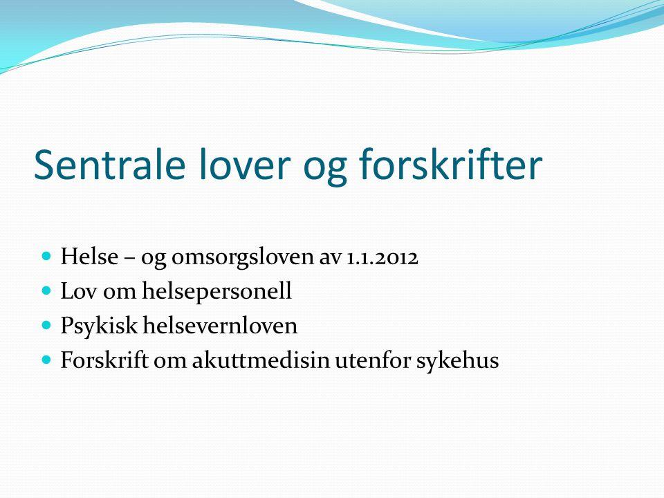 Sentrale lover og forskrifter  Helse – og omsorgsloven av 1.1.2012  Lov om helsepersonell  Psykisk helsevernloven  Forskrift om akuttmedisin utenf