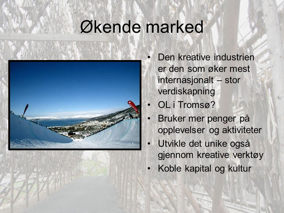 Økende marked •Den kreative industrien er den som øker mest internasjonalt – stor verdiskapning •OL i Tromsø? •Bruker mer penger på opplevelser og akt