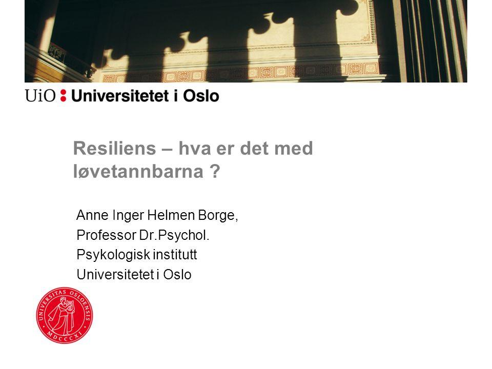 Resiliens – hva er det med løvetannbarna ? Anne Inger Helmen Borge, Professor Dr.Psychol. Psykologisk institutt Universitetet i Oslo