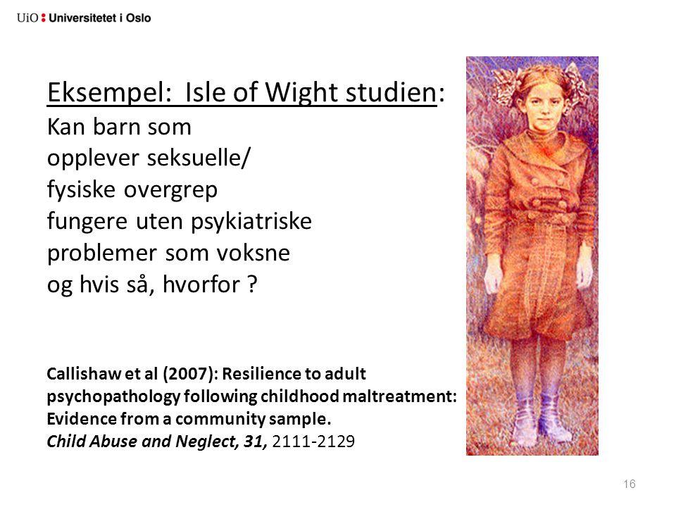 16 Eksempel: Isle of Wight studien: Kan barn som opplever seksuelle/ fysiske overgrep fungere uten psykiatriske problemer som voksne og hvis så, hvorf