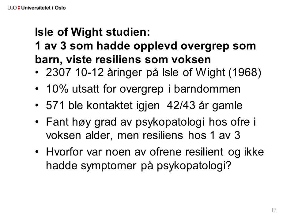 17 Isle of Wight studien: 1 av 3 som hadde opplevd overgrep som barn, viste resiliens som voksen •2307 10-12 åringer på Isle of Wight (1968) •10% utsa