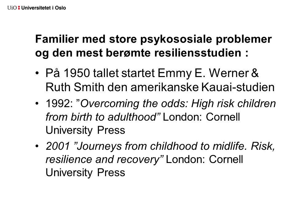 Familier med store psykososiale problemer og den mest berømte resiliensstudien : 51 •På 1950 tallet startet Emmy E. Werner & Ruth Smith den amerikansk