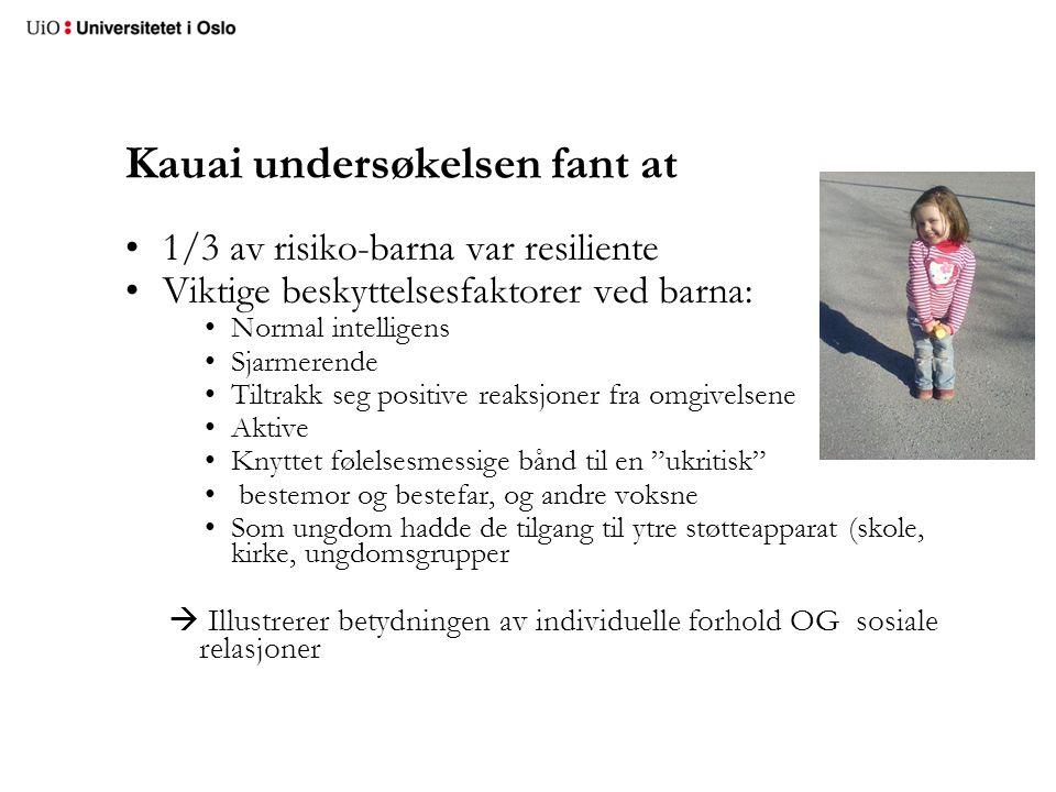 Kauai undersøkelsen fant at •1/3 av risiko-barna var resiliente •Viktige beskyttelsesfaktorer ved barna: •Normal intelligens •Sjarmerende •Tiltrakk se