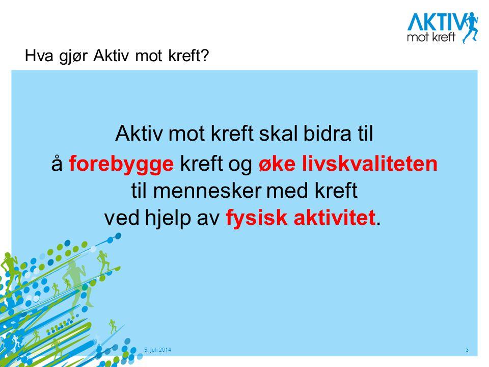 5. juli 20143 Hva gjør Aktiv mot kreft? Aktiv mot kreft skal bidra til å forebygge kreft og øke livskvaliteten til mennesker med kreft ved hjelp av fy