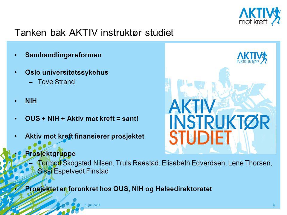 5. juli 20146 Tanken bak AKTIV instruktør studiet •Samhandlingsreformen •Oslo universitetssykehus –Tove Strand •NIH •OUS + NIH + Aktiv mot kreft = san