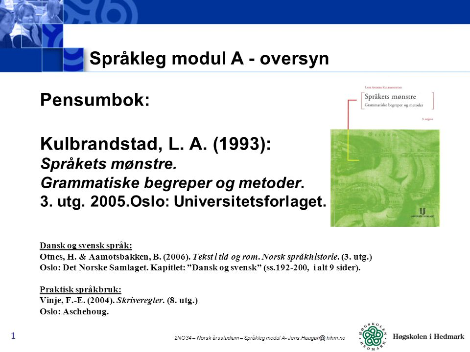 2NO34 – Norsk årsstudium – Språkleg modul A - Jens.Haugan hihm.no 2 Frå studieplanen: KODE: 2NO34-001/2NO34-002/2NO34-003/2NO34-004 NAVN: NORSK ÅRSSTUDIUM STUDIEPOENG: 60 SEMESTER: HØST OG VÅR SPRÅK: NORSK Språklig modul A (15 studiepoeng) Språkleg modul A