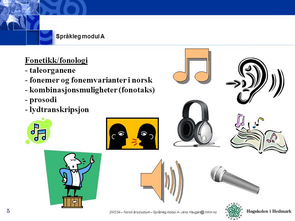 2NO34 – Norsk årsstudium – Språkleg modul A- Jens.Haugan hihm.no 5 Fonetikk/fonologi - taleorganene - fonemer og fonemvarianter i norsk - kombinasjonsmuligheter (fonotaks) - prosodi - lydtranskripsjon Språkleg modul A