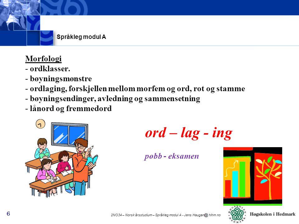 2NO34 – Norsk årsstudium – Språkleg modul A - Jens.Haugan hihm.no 6 Morfologi - ordklasser. - bøyningsmønstre - ordlaging, forskjellen mellom morfem o