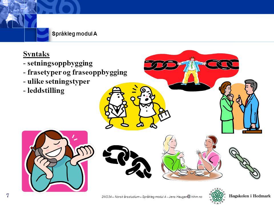 2NO34 – Norsk årsstudium – Språkleg modul A - Jens.Haugan hihm.no 7 Syntaks - setningsoppbygging - frasetyper og fraseoppbygging - ulike setningstyper - leddstilling Språkleg modul A