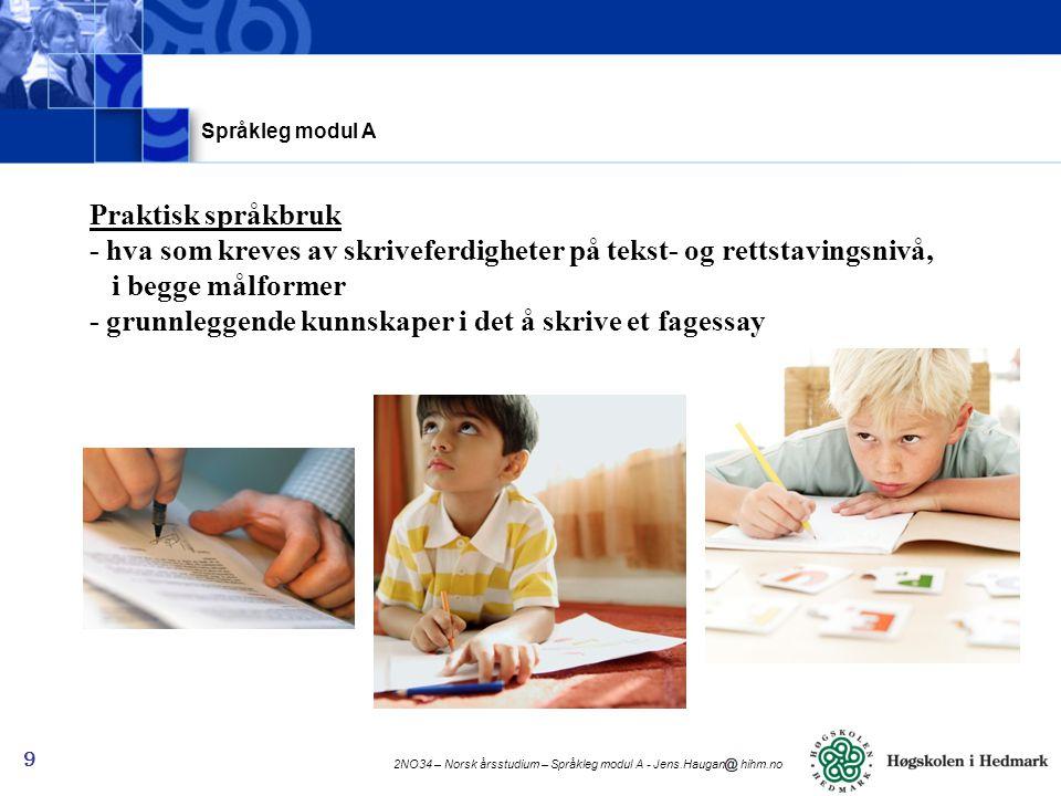 2NO34 – Norsk årsstudium – Språkleg modul A - Jens.Haugan hihm.no 10 Førelesarar på språkleg modul A og B: Jens Haugan (JH) - jens.haugan hihm.no Tormod Stauri (TSt) - tormod.stauri luh.hihm.no Tekstlære modul B: Eva Marie Syversen (EMS) Tove Sommervold (TSo) Språkleg modul A