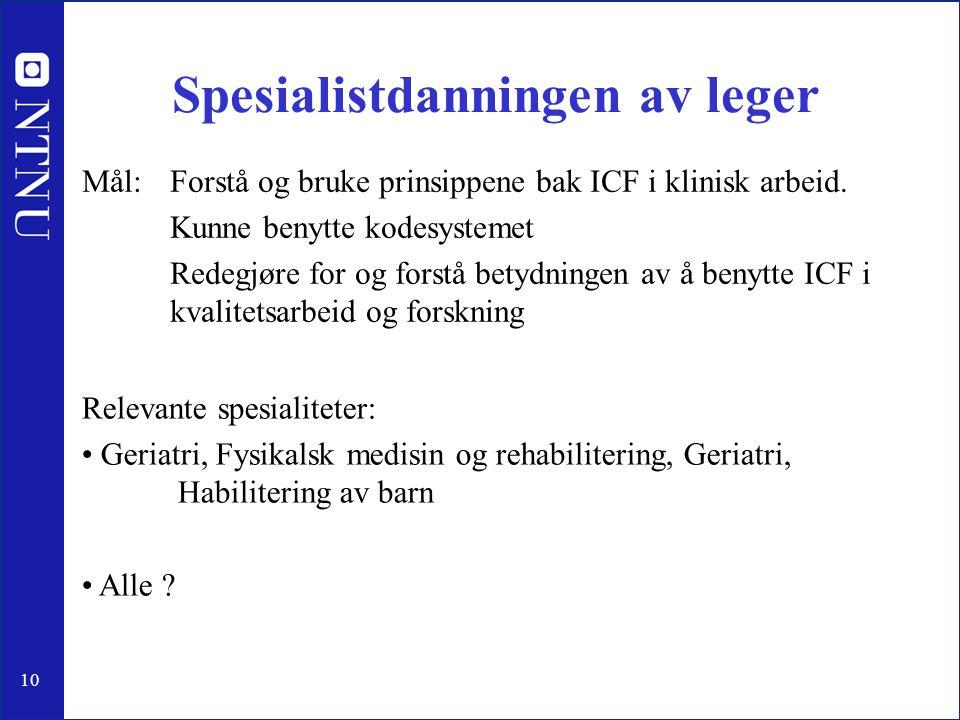 10 Spesialistdanningen av leger Mål: Forstå og bruke prinsippene bak ICF i klinisk arbeid. Kunne benytte kodesystemet Redegjøre for og forstå betydnin