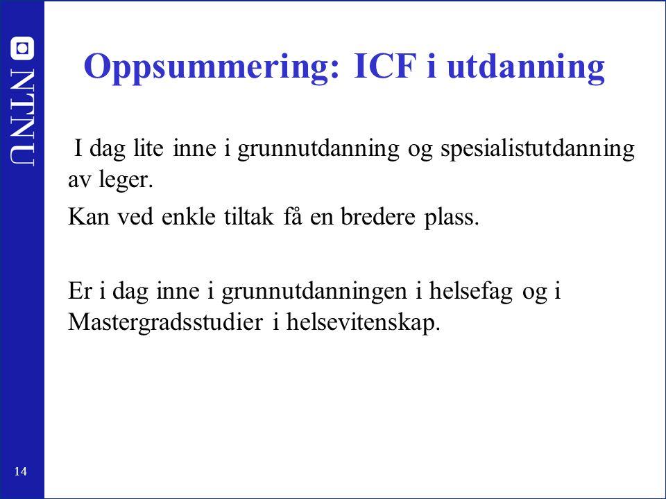 14 Oppsummering: ICF i utdanning I dag lite inne i grunnutdanning og spesialistutdanning av leger. Kan ved enkle tiltak få en bredere plass. Er i dag