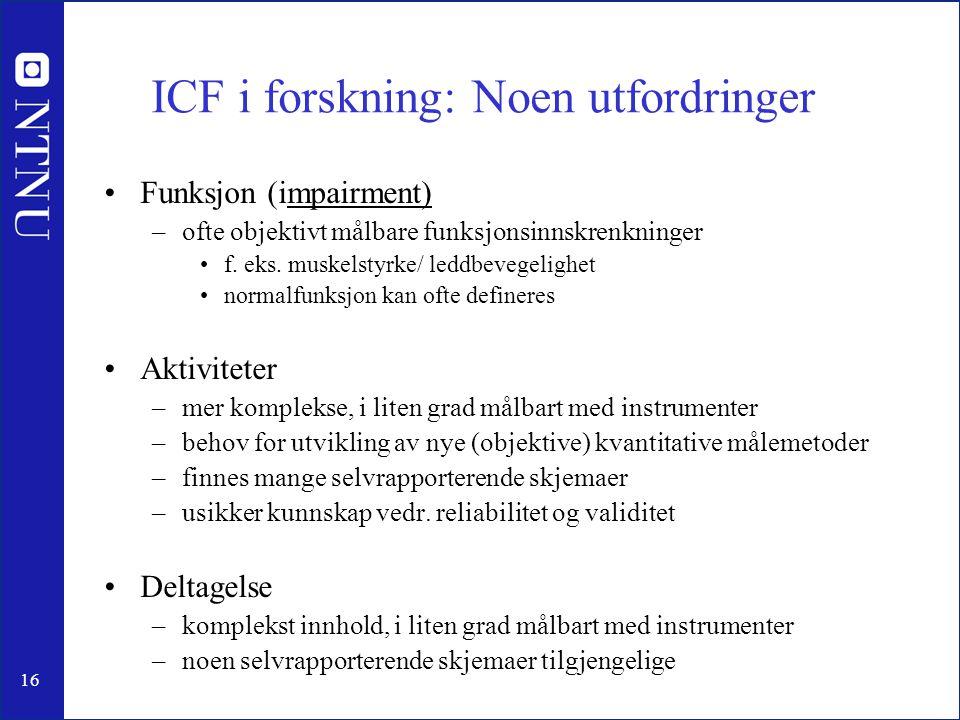16 ICF i forskning: Noen utfordringer •Funksjon (impairment) –ofte objektivt målbare funksjonsinnskrenkninger •f. eks. muskelstyrke/ leddbevegelighet