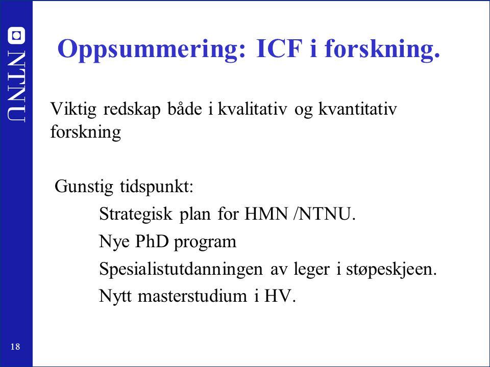 18 Oppsummering: ICF i forskning. Viktig redskap både i kvalitativ og kvantitativ forskning Gunstig tidspunkt: Strategisk plan for HMN /NTNU. Nye PhD