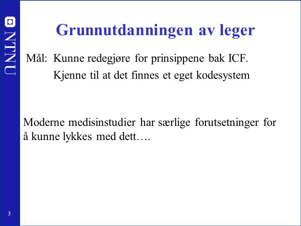 3 Grunnutdanningen av leger Mål: Kunne redegjøre for prinsippene bak ICF. Kjenne til at det finnes et eget kodesystem Moderne medisinstudier har særli