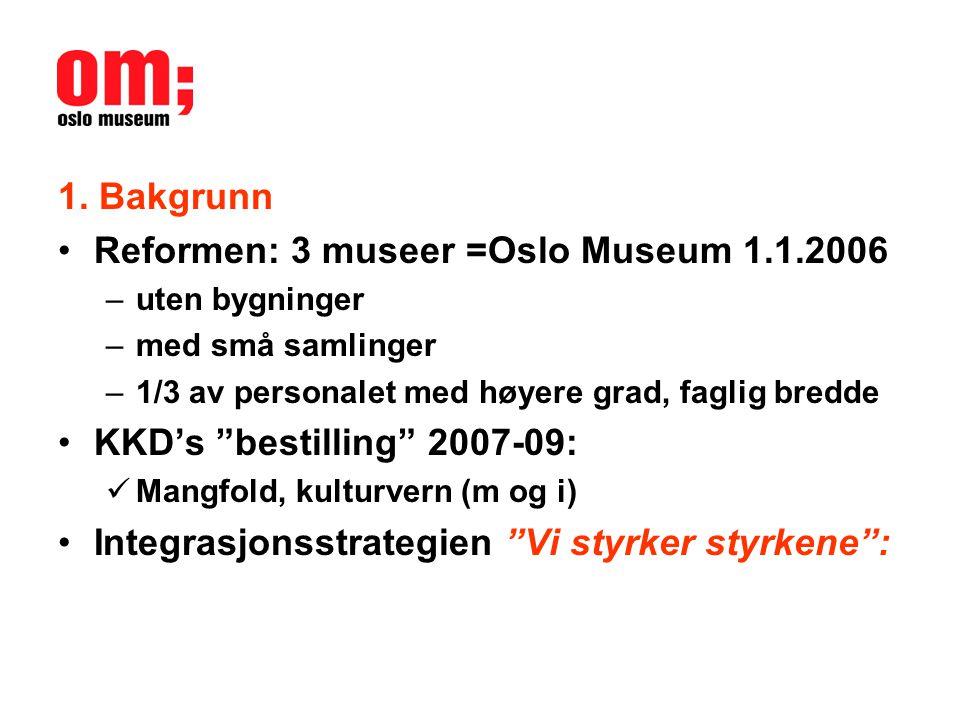 """1. Bakgrunn •Reformen: 3 museer =Oslo Museum 1.1.2006 –uten bygninger –med små samlinger –1/3 av personalet med høyere grad, faglig bredde •KKD's """"bes"""