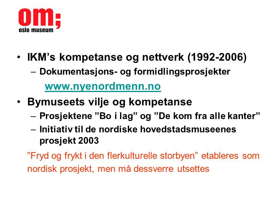 •IKM's kompetanse og nettverk (1992-2006) –Dokumentasjons- og formidlingsprosjekter www.nyenordmenn.no •Bymuseets vilje og kompetanse –Prosjektene Bo i lag og De kom fra alle kanter –Initiativ til de nordiske hovedstadsmuseenes prosjekt 2003 Fryd og frykt i den flerkulturelle storbyen etableres som nordisk prosjekt, men må dessverre utsettes