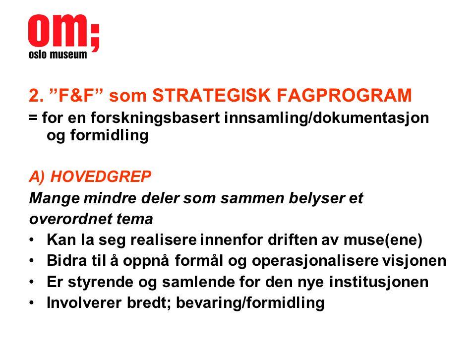 """2. """"F&F"""" som STRATEGISK FAGPROGRAM = for en forskningsbasert innsamling/dokumentasjon og formidling A) HOVEDGREP Mange mindre deler som sammen belyser"""