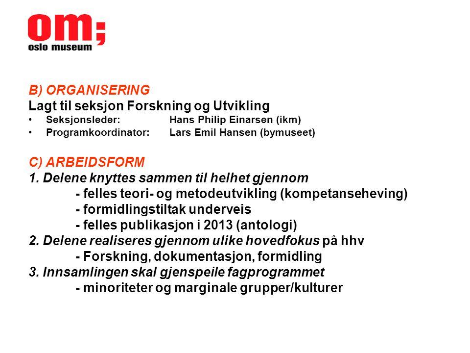 B) ORGANISERING Lagt til seksjon Forskning og Utvikling •Seksjonsleder: Hans Philip Einarsen (ikm) •Programkoordinator:Lars Emil Hansen (bymuseet) C) ARBEIDSFORM 1.