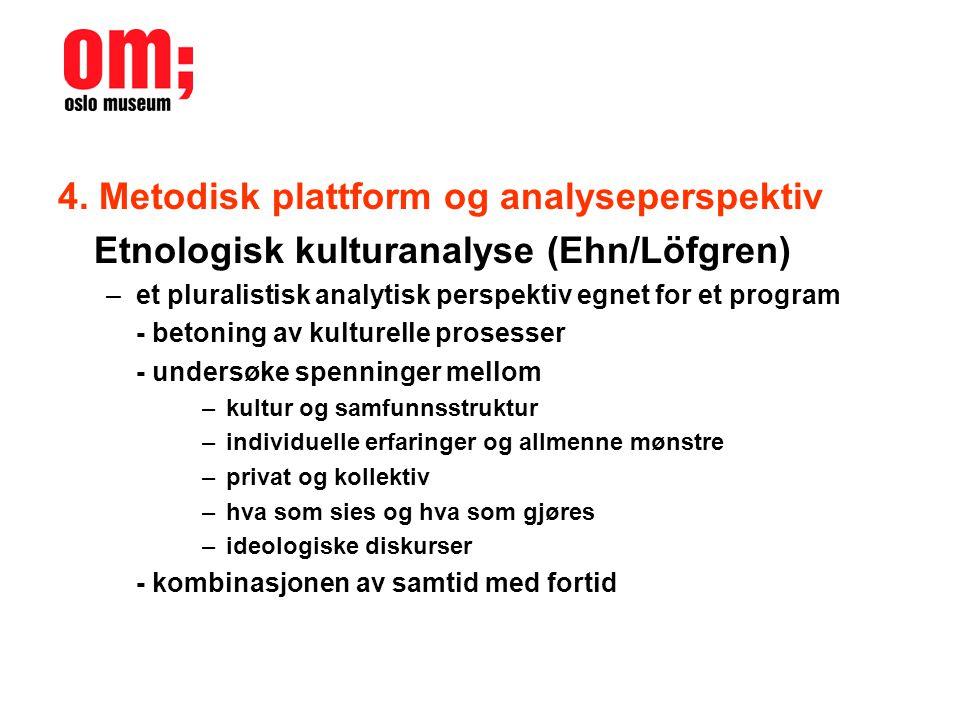 4. Metodisk plattform og analyseperspektiv Etnologisk kulturanalyse (Ehn/Löfgren) –et pluralistisk analytisk perspektiv egnet for et program - betonin