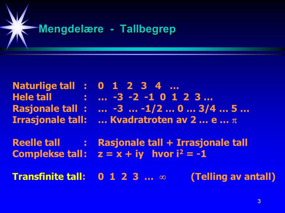 3 Mengdelære - Tallbegrep Naturlige tall:0 1 2 3 4 … Hele tall:… -3 -2 -1 0 1 2 3 … Rasjonale tall:… -3 … -1/2 … 0 … 3/4 … 5 … Irrasjonale tall:… Kvadratroten av 2 … e …  Reelle tall:Rasjonale tall + Irrasjonale tall Complekse tall:z = x + iy hvor i 2 = -1 Transfinite tall:0 1 2 3 …  (Telling av antall)