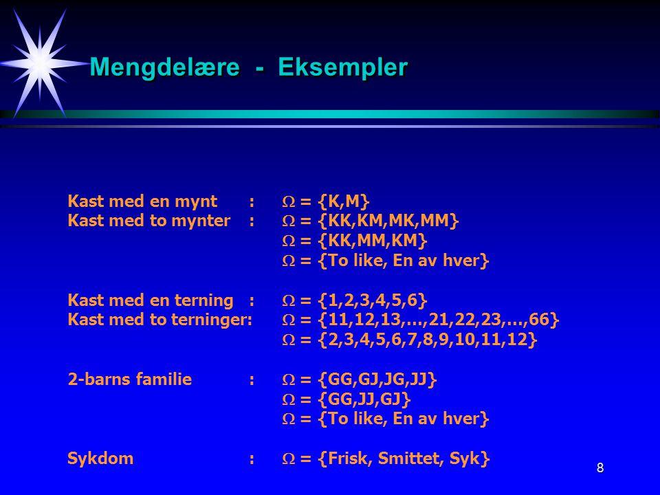 8 Mengdelære - Eksempler Kast med en mynt:  = {K,M} Kast med to mynter:  = {KK,KM,MK,MM}  = {KK,MM,KM}  = {To like, En av hver} Kast med en terning:  = {1,2,3,4,5,6} Kast med to terninger:  = {11,12,13,…,21,22,23,…,66}  = {2,3,4,5,6,7,8,9,10,11,12} 2-barns familie:  = {GG,GJ,JG,JJ}  = {GG,JJ,GJ}  = {To like, En av hver} Sykdom:  = {Frisk, Smittet, Syk}