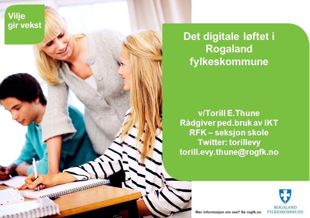 Det digitale løftet i Rogaland fylkeskommune v/Torill E.Thune Rådgiver ped.bruk av IKT RFK – seksjon skole Twitter: torillevy torill.evy.thune@rogfk.no