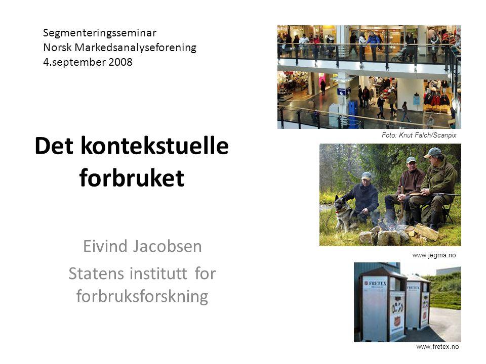Det kontekstuelle forbruket Eivind Jacobsen Statens institutt for forbruksforskning Segmenteringsseminar Norsk Markedsanalyseforening 4.september 2008 Foto: Knut Falch/Scanpix www.jegma.no www.fretex.no