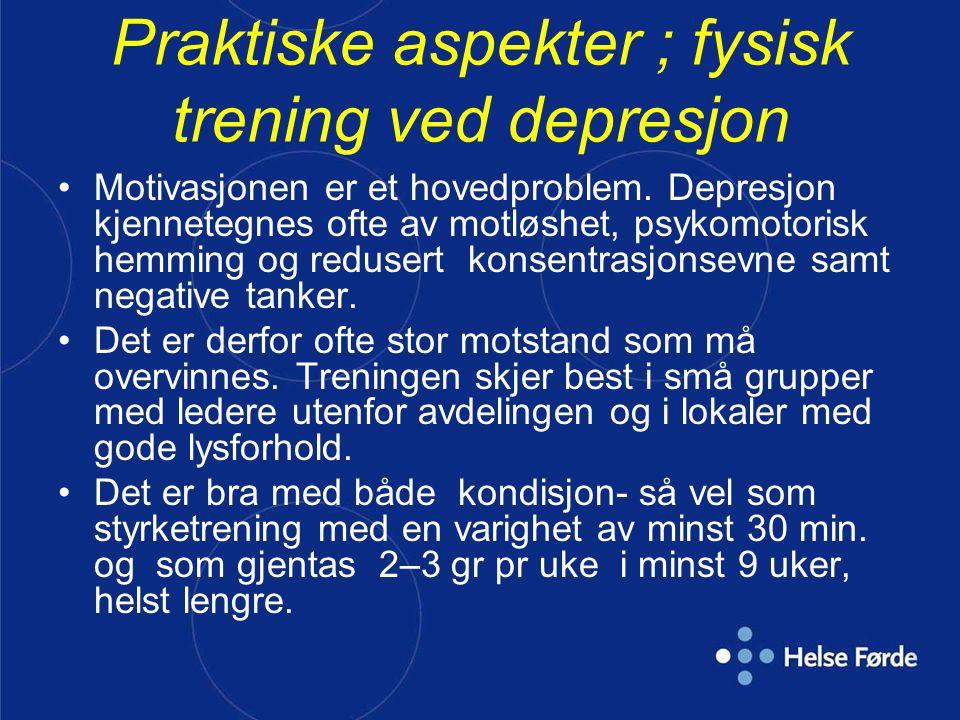 Praktiske aspekter ; fysisk trening ved depresjon •Motivasjonen er et hovedproblem. Depresjon kjennetegnes ofte av motløshet, psykomotorisk hemming og