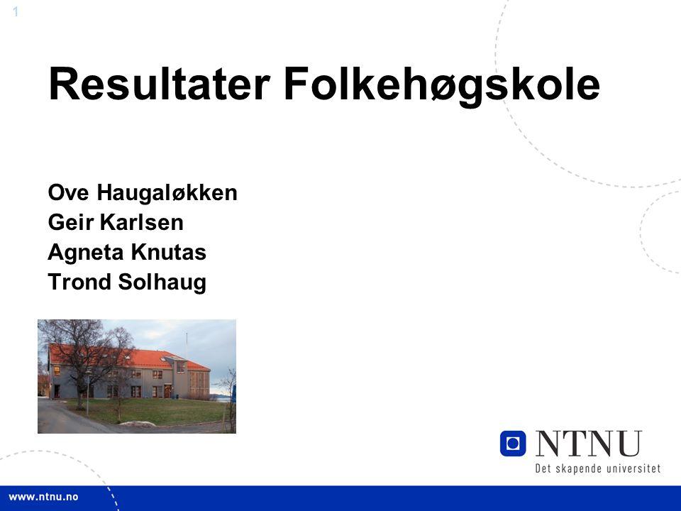 1 Resultater Folkehøgskole Ove Haugaløkken Geir Karlsen Agneta Knutas Trond Solhaug